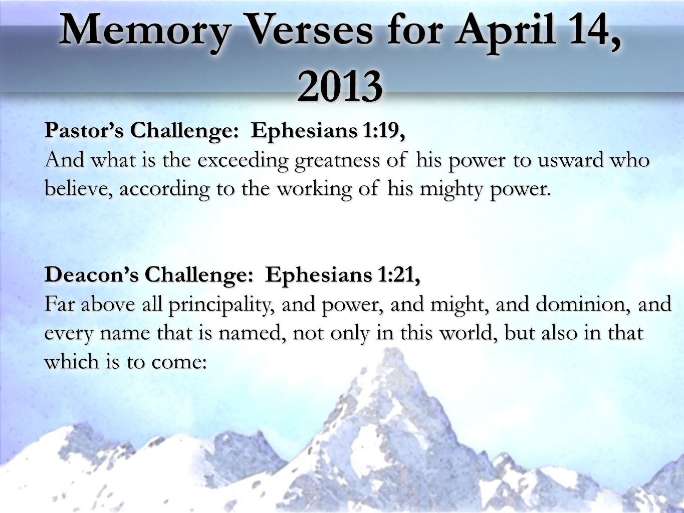 Memory Verses for April 14, 2013 Pastor's Challenge: Ephesians 1:19, And what is the exceeding greatness of his power to usward who believe, according to the working of his mighty power.