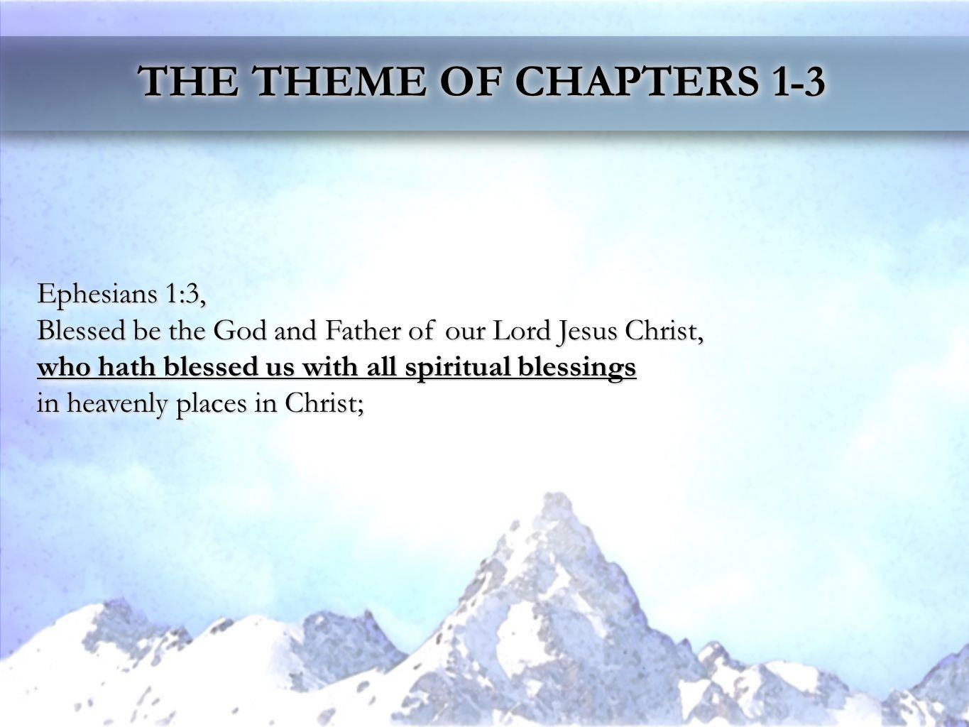 THE THEME OF CHAPTERS 1-3 Ephesians 1:3, Blessed be the God and Father of our Lord Jesus Christ, who hath blessed us with all spiritual blessings in heavenly places in Christ; Ephesians 1:3, Blessed be the God and Father of our Lord Jesus Christ, who hath blessed us with all spiritual blessings in heavenly places in Christ;