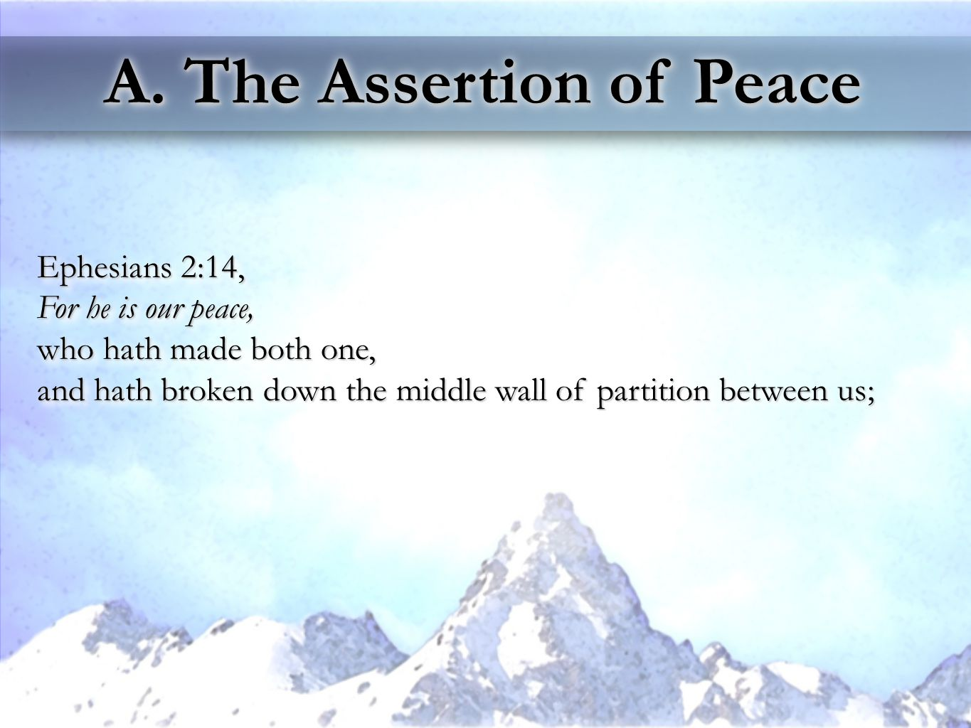 A. The Assertion of Peace Ephesians 2:14, For he is our peace, who hath made both one, and hath broken down the middle wall of partition between us; E