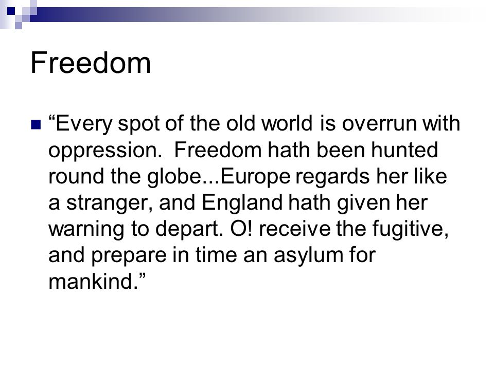 """Freedom """"Every spot of the old world is overrun with oppression. Freedom hath been hunted round the globe...Europe regards her like a stranger, and En"""