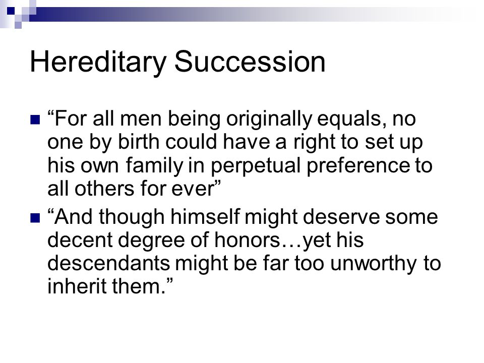 """Hereditary Succession """"For all men being originally equals, no one by birth could have a right to set up his own family in perpetual preference to all"""