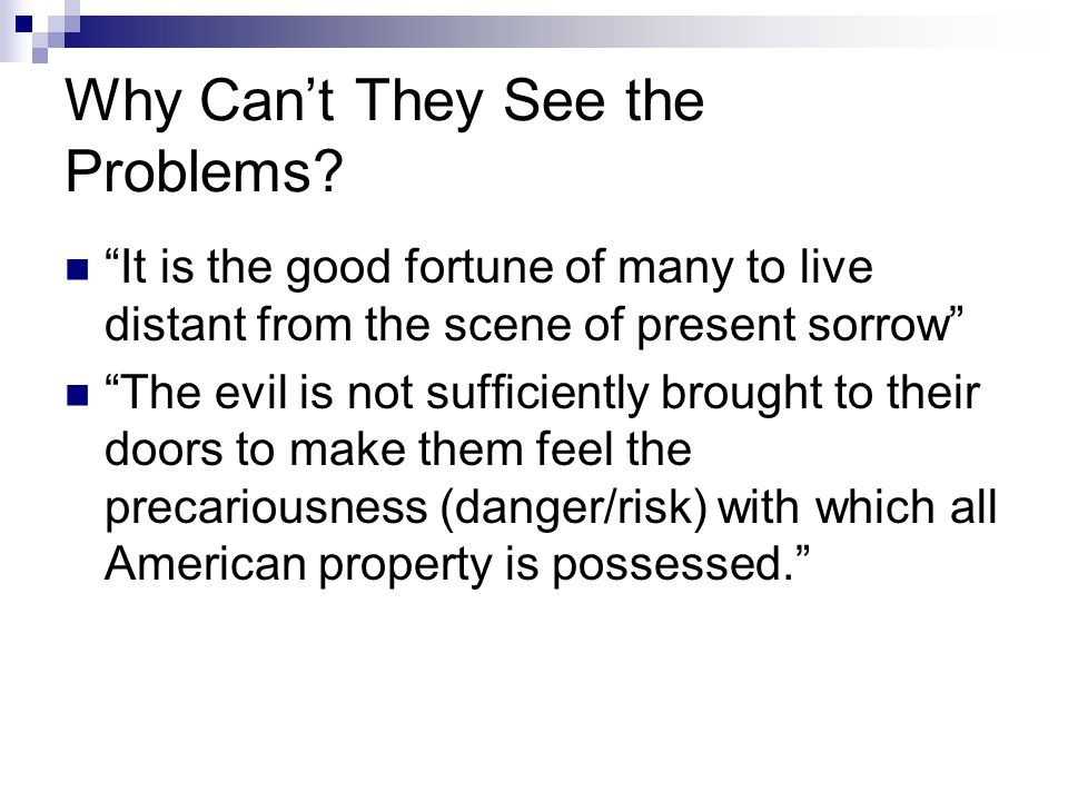 """Why Can't They See the Problems? """"It is the good fortune of many to live distant from the scene of present sorrow"""" """"The evil is not sufficiently broug"""