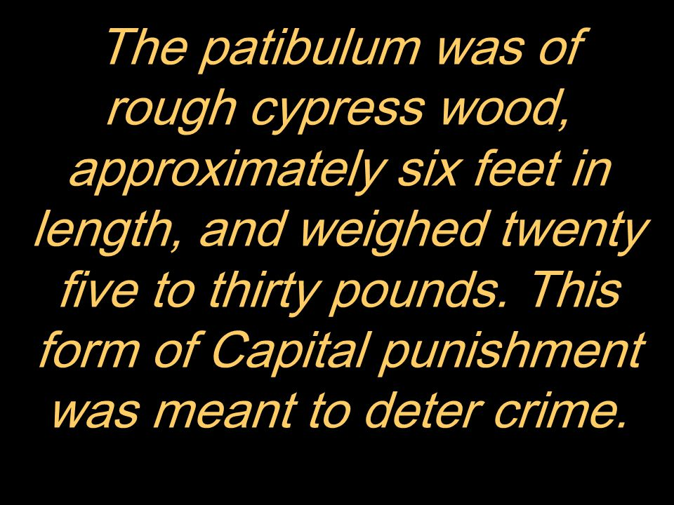 The patibulum was of rough cypress wood, approximately six feet in length, and weighed twenty five to thirty pounds.