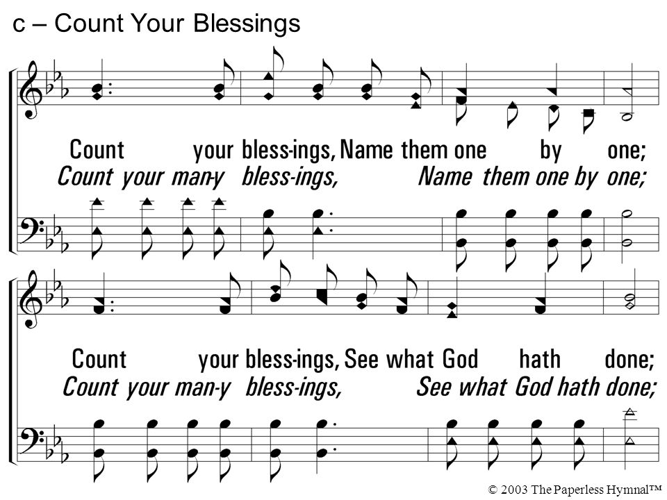 Count your blessings, Name them one by one; Count your blessings, See what God hath done; Count your blessings, Name them one by one; Count you many blessings, See what God hath done.