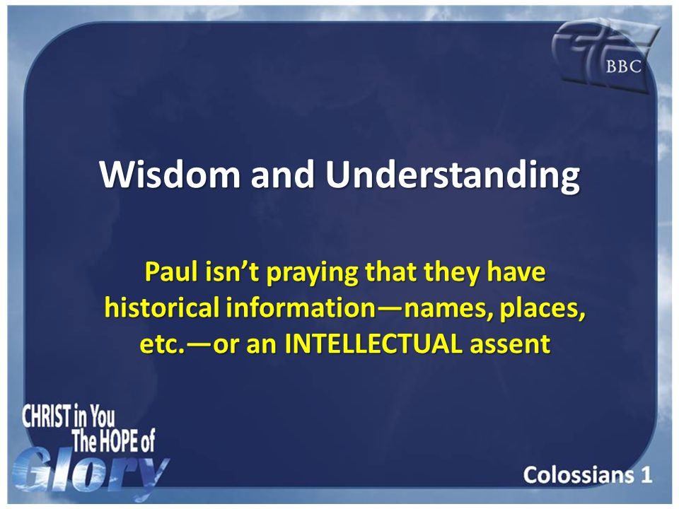 Wisdom and Understanding Paul isn't praying that they have historical information—names, places, etc.—or an INTELLECTUAL assent