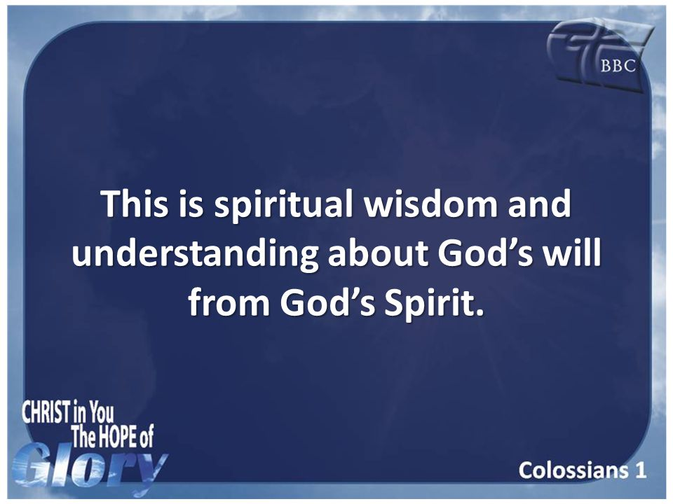 This is spiritual wisdom and understanding about God's will from God's Spirit.