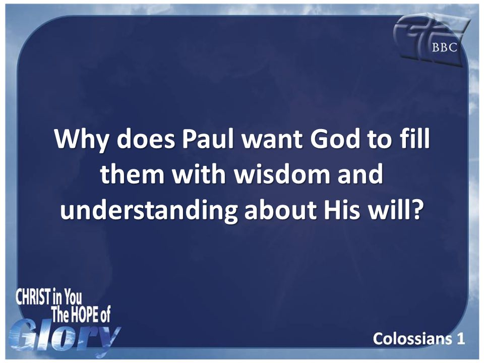Why does Paul want God to fill them with wisdom and understanding about His will
