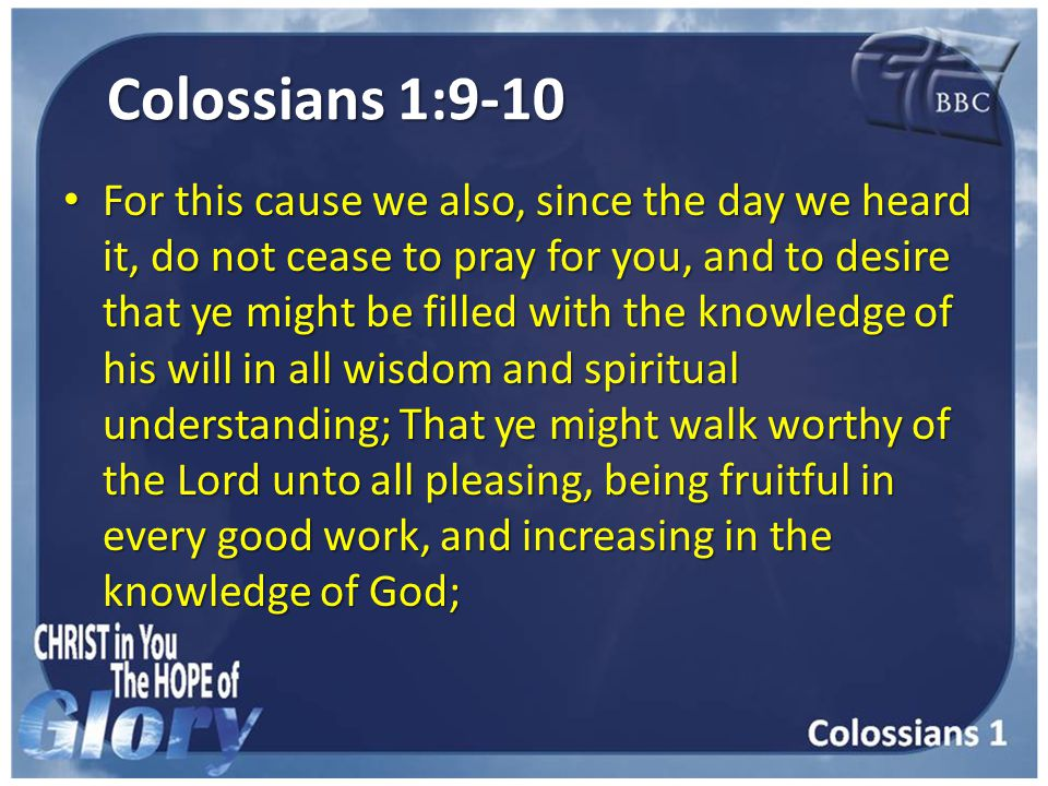 Colossians 1:9-10 For this cause we also, since the day we heard it, do not cease to pray for you, and to desire that ye might be filled with the knowledge of his will in all wisdom and spiritual understanding; That ye might walk worthy of the Lord unto all pleasing, being fruitful in every good work, and increasing in the knowledge of God; For this cause we also, since the day we heard it, do not cease to pray for you, and to desire that ye might be filled with the knowledge of his will in all wisdom and spiritual understanding; That ye might walk worthy of the Lord unto all pleasing, being fruitful in every good work, and increasing in the knowledge of God;