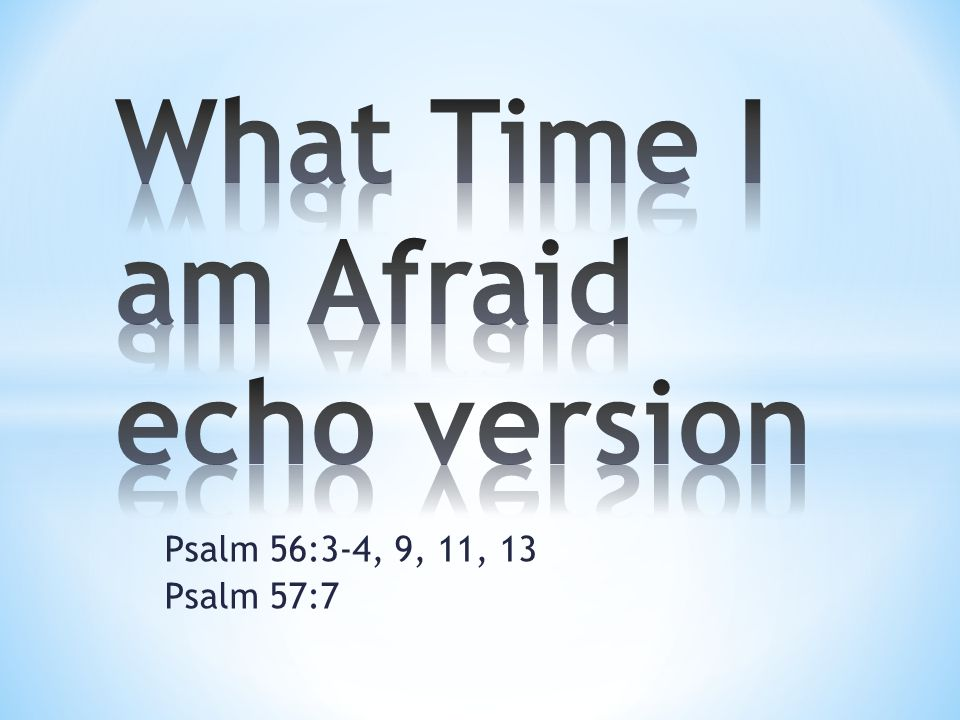 What time I am afraid, I will trust in Thee.(echo) In God, I will praise His word.