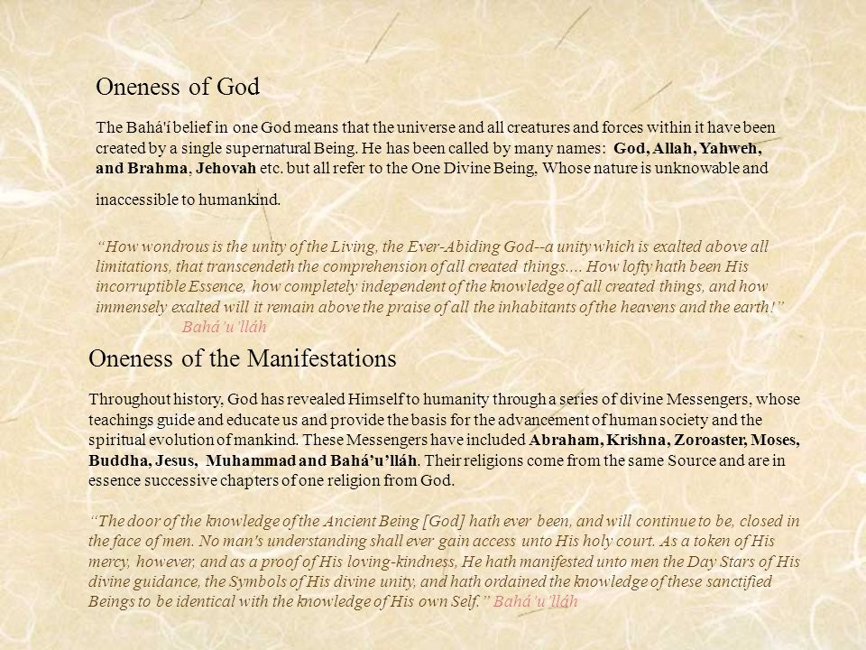 Oneness of God The Bahá í belief in one God means that the universe and all creatures and forces within it have been created by a single supernatural Being.