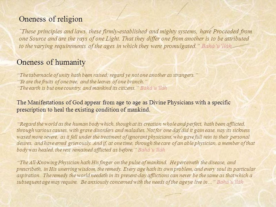 Oneness of humanity The tabernacle of unity hath been raised; regard ye not one another as strangers. Ye are the fruits of one tree, and the leaves of one branch. The earth is but one country, and mankind its citizens. Bahá'u'lláh The Manifestations of God appear from age to age as Divine Physicians with a specific prescription to heal the existing condition of mankind.