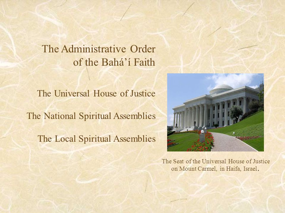 The Administrative Order of the Bahá'í Faith The Universal House of Justice The National Spiritual Assemblies The Local Spiritual Assemblies The Seat