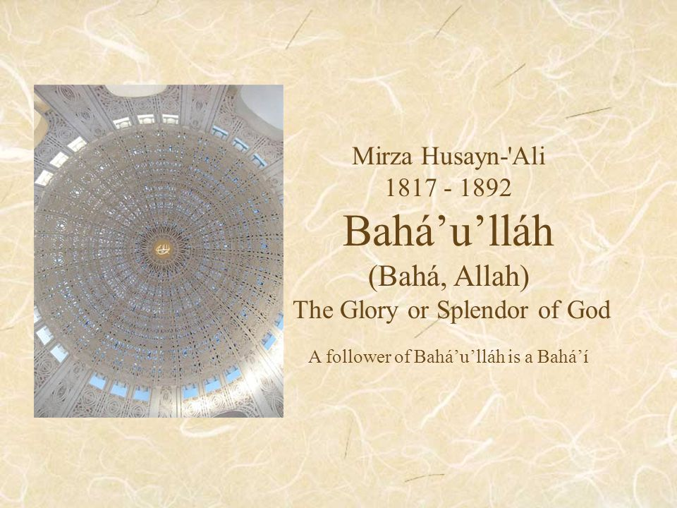 Mirza Husayn- Ali 1817 - 1892 Bahá'u'lláh (Bahá, Allah) The Glory or Splendor of God A follower of Bahá'u'lláh is a Bahá'í