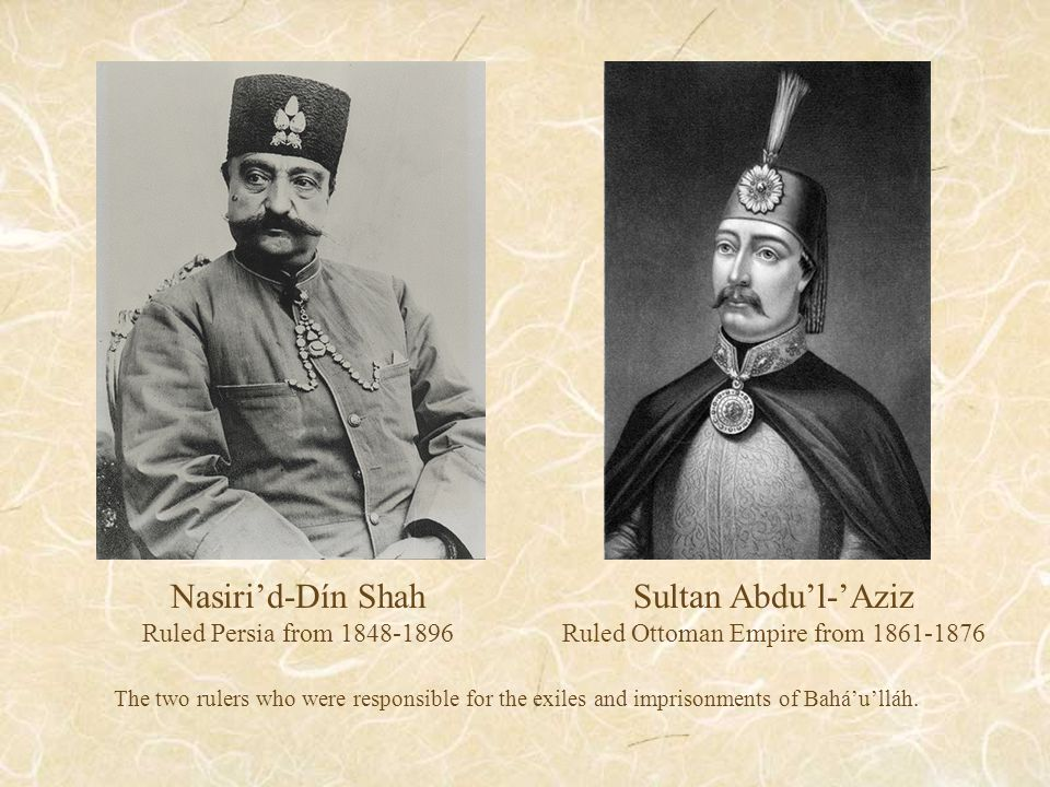 Sultan Abdu'l-'Aziz Ruled Ottoman Empire from 1861-1876 Nasiri'd-Dín Shah Ruled Persia from 1848-1896 The two rulers who were responsible for the exiles and imprisonments of Bahá'u'lláh.