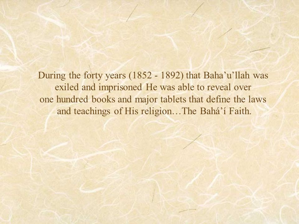 During the forty years (1852 - 1892) that Baha'u'llah was exiled and imprisoned He was able to reveal over one hundred books and major tablets that define the laws and teachings of His religion…The Bahá'í Faith.