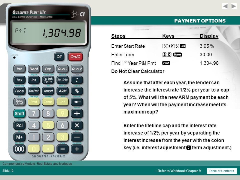 Comprehensive Module - Real Estate and Mortgage Slide 11 PAYMENT OPTIONS -- Refer to Workbook Chapter 9 Example: A $275,000 loan with a starting rate of 3.95%, amortized for 30 years, will have an initial payment of $1,304.98.