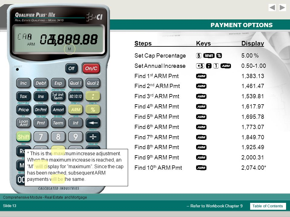 Comprehensive Module - Real Estate and Mortgage Slide 12 PAYMENT OPTIONS -- Refer to Workbook Chapter 9 StepsKeysDisplay Enter Start Rate  3.95 % Enter Term  30.00 Find 1 st Year P&I Pmt  1,304.98 Do Not Clear Calculator Assume that after each year, the lender can increase the interest rate 1/2% per year to a cap of 5%.