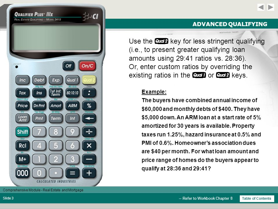 Comprehensive Module - Real Estate and Mortgage Slide 33 COMBO LOANS StepsKeysDisplay Clear Calculator  0.00 Enter Loan Amount  350,000.00 Enter Interest  7.00 % Enter Term  30.00 Enter Mortgage Ins*  0.75 % Find P&I Payment  2,328.56 Find Pmt w/ Mtg Ins  2,547.31 Enter 1 st Int & Term   6.75-30.00 Enter 2 nd Int & Term   7.50-10.00 Do Not Clear Calculator -- Refer to Workbook Chapter 16 * If you are using a Qualifier Plus IIIfx, you will need to press  , , and/or  to enter tax, insurance and/or mortgage insurance.