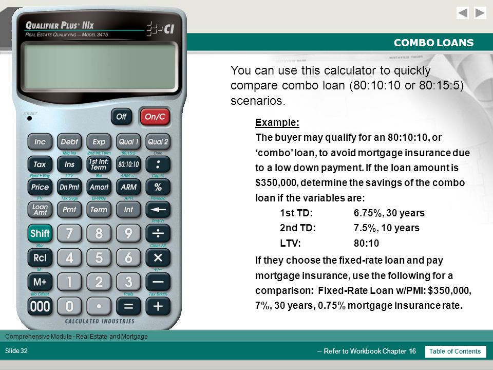 Comprehensive Module - Real Estate and Mortgage Slide 31 PRICES AND YIELDS / TRUST DEEDS StepsKeysDisplay Clear Calculator  0.00 Enter Future Value   8,000.00 Enter Note Price  7,000.00 Enter Monthly Pmt  65.00 Enter Remain Term   60.00 Determine Yield  13.18 % Enter Desired Yield  15.00 % Find Desired Price 6,528.79 -- Refer to Workbook Chapter 15 Table of Contents 13.18 6,528.79