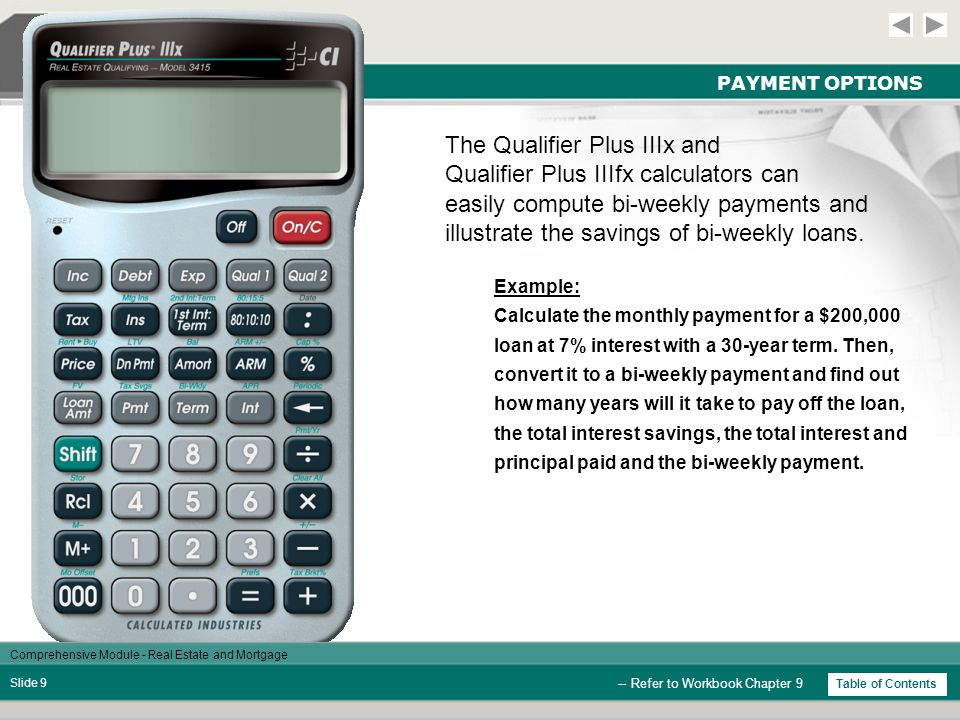 Comprehensive Module - Real Estate and Mortgage Slide 9 PAYMENT OPTIONS -- Refer to Workbook Chapter 9 Example: Calculate the monthly payment for a $200,000 loan at 7% interest with a 30-year term.