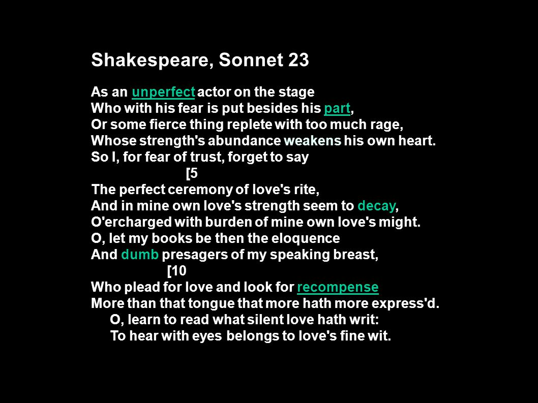Shakespeare, Sonnet 23 As an unperfect actor on the stage Who with his fear is put besides his part, Or some fierce thing replete with too much rage, Whose strength s abundance weakens his own heart.