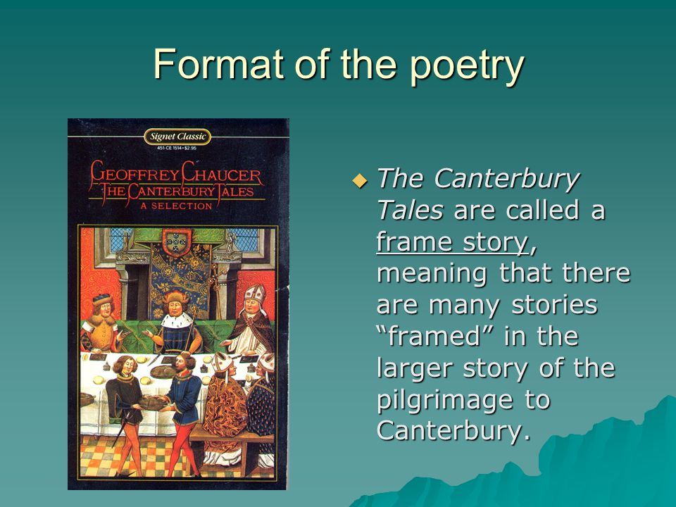 Format of the poetry  The Canterbury Tales are called a frame story, meaning that there are many stories framed in the larger story of the pilgrimage to Canterbury.