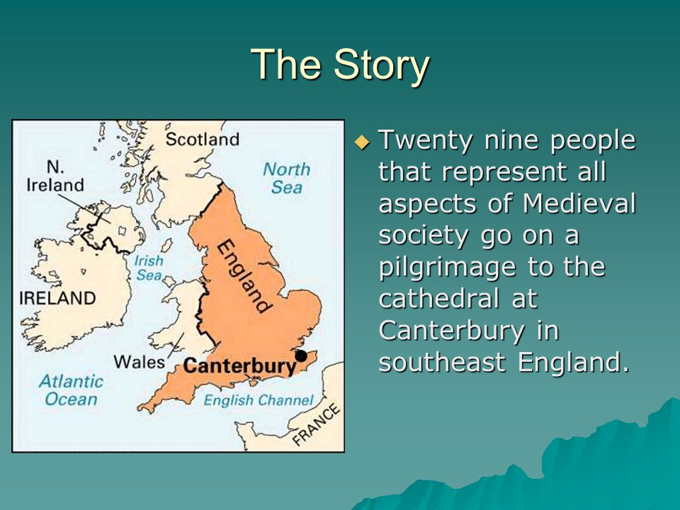 The Story  Twenty nine people that represent all aspects of Medieval society go on a pilgrimage to the cathedral at Canterbury in southeast England.