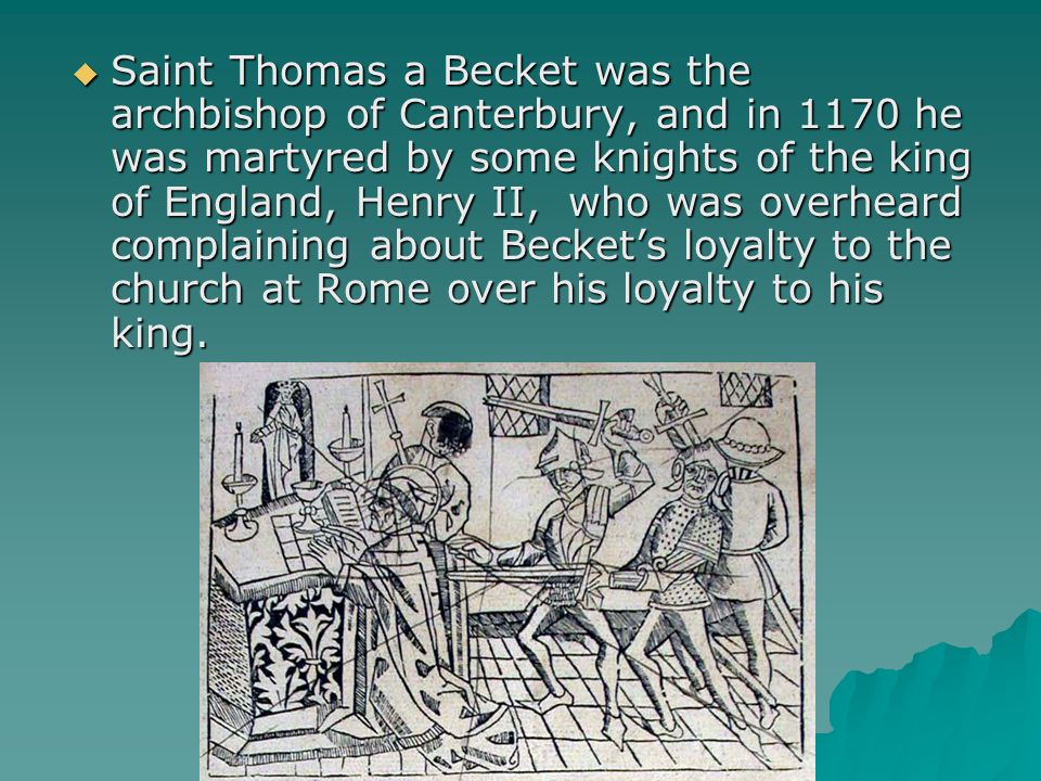  Saint Thomas a Becket was the archbishop of Canterbury, and in 1170 he was martyred by some knights of the king of England, Henry II, who was overheard complaining about Becket's loyalty to the church at Rome over his loyalty to his king.