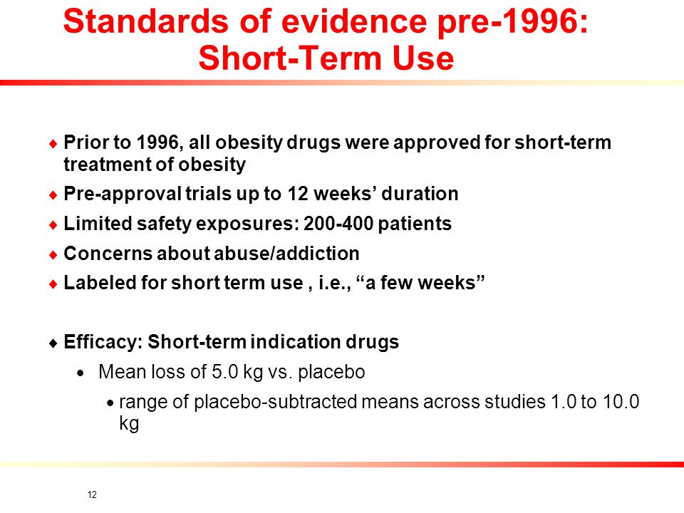 12 Standards of evidence pre-1996: Short-Term Use  Prior to 1996, all obesity drugs were approved for short-term treatment of obesity  Pre-approval trials up to 12 weeks' duration  Limited safety exposures: 200-400 patients  Concerns about abuse/addiction  Labeled for short term use, i.e., a few weeks  Efficacy: Short-term indication drugs  Mean loss of 5.0 kg vs.