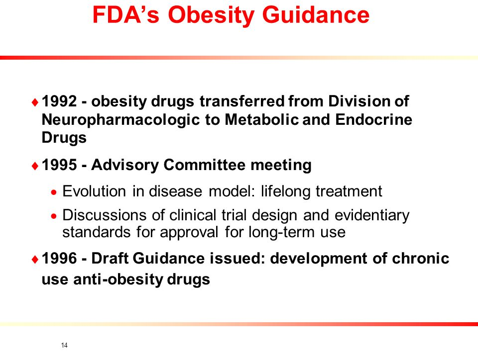 14  1992 - obesity drugs transferred from Division of Neuropharmacologic to Metabolic and Endocrine Drugs  1995 - Advisory Committee meeting  Evolution in disease model: lifelong treatment  Discussions of clinical trial design and evidentiary standards for approval for long-term use  1996 - Draft Guidance issued: development of chronic use anti-obesity drugs