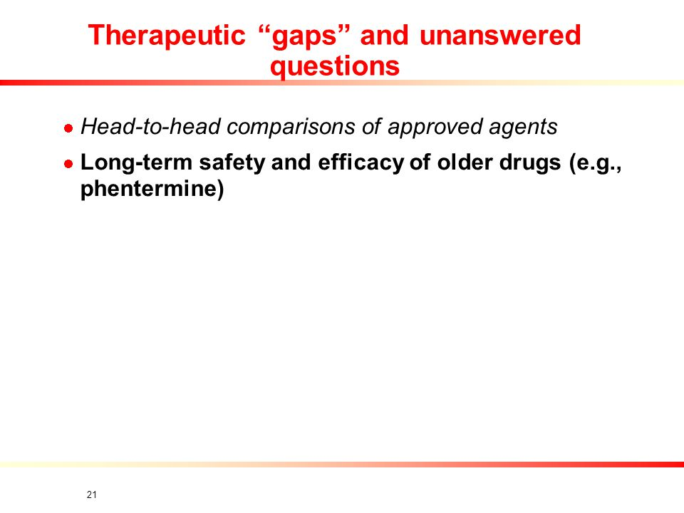 21 Therapeutic gaps and unanswered questions Head-to-head comparisons of approved agents Long-term safety and efficacy of older drugs (e.g., phentermine)