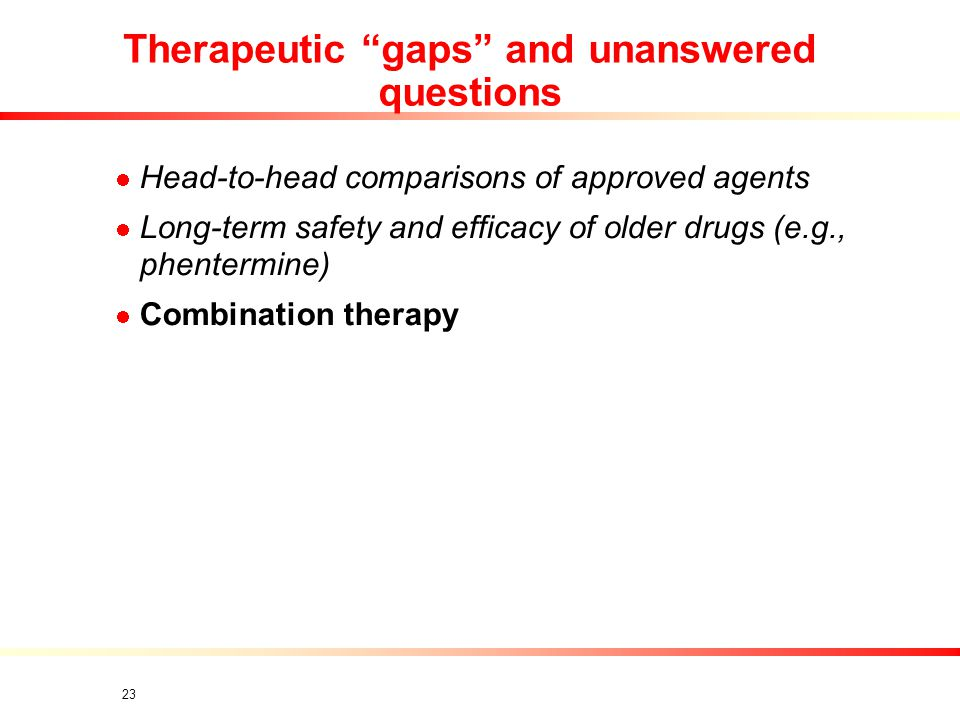23 Therapeutic gaps and unanswered questions Head-to-head comparisons of approved agents Long-term safety and efficacy of older drugs (e.g., phentermine) Combination therapy