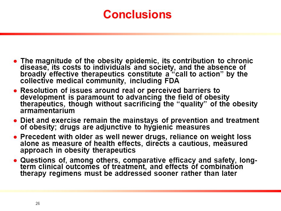 26 Conclusions The magnitude of the obesity epidemic, its contribution to chronic disease, its costs to individuals and society, and the absence of broadly effective therapeutics constitute a call to action by the collective medical community, including FDA Resolution of issues around real or perceived barriers to development is paramount to advancing the field of obesity therapeutics, though without sacrificing the quality of the obesity armamentarium Diet and exercise remain the mainstays of prevention and treatment of obesity; drugs are adjunctive to hygienic measures Precedent with older as well newer drugs, reliance on weight loss alone as measure of health effects, directs a cautious, measured approach in obesity therapeutics Questions of, among others, comparative efficacy and safety, long- term clinical outcomes of treatment, and effects of combination therapy regimens must be addressed sooner rather than later