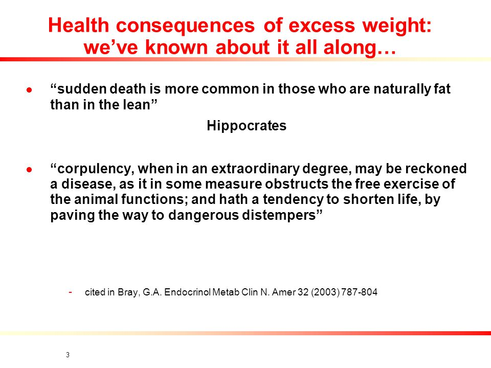 3 Health consequences of excess weight: we've known about it all along… sudden death is more common in those who are naturally fat than in the lean Hippocrates corpulency, when in an extraordinary degree, may be reckoned a disease, as it in some measure obstructs the free exercise of the animal functions; and hath a tendency to shorten life, by paving the way to dangerous distempers - cited in Bray, G.A.