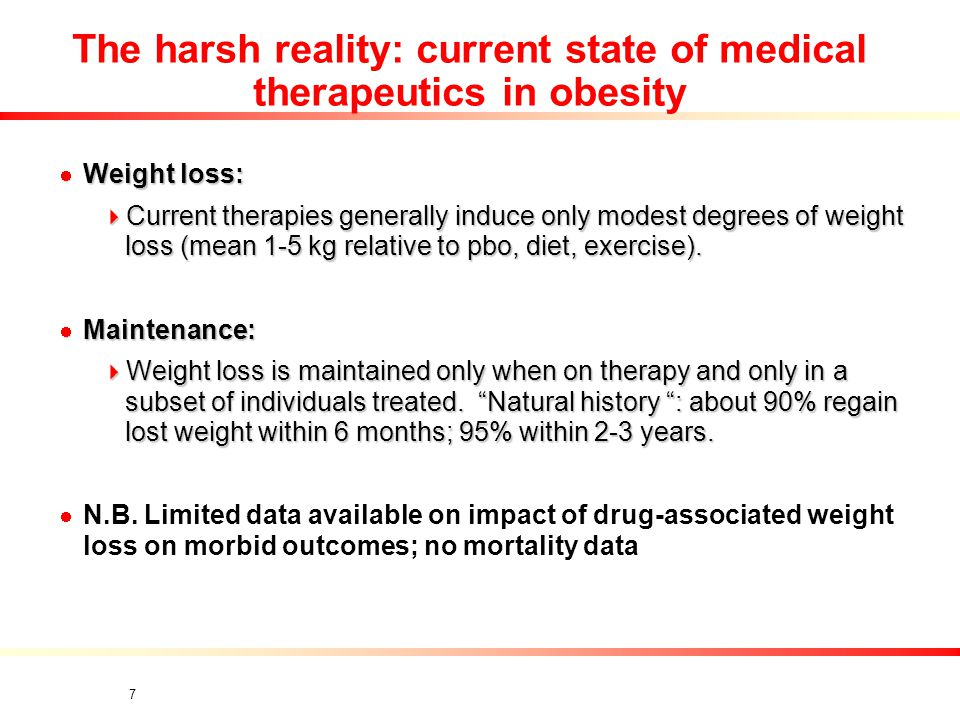 7 The harsh reality: current state of medical therapeutics in obesity Weight loss: Weight loss:  Current therapies generally induce only modest degrees of weight loss (mean 1-5 kg relative to pbo, diet, exercise).