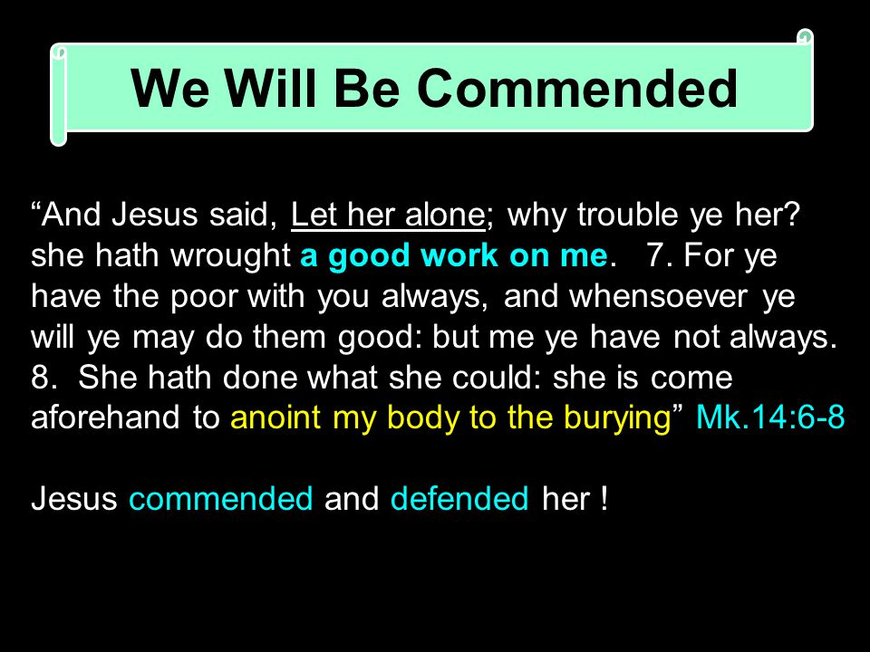 We Will Be Commended And Jesus said, Let her alone; why trouble ye her.