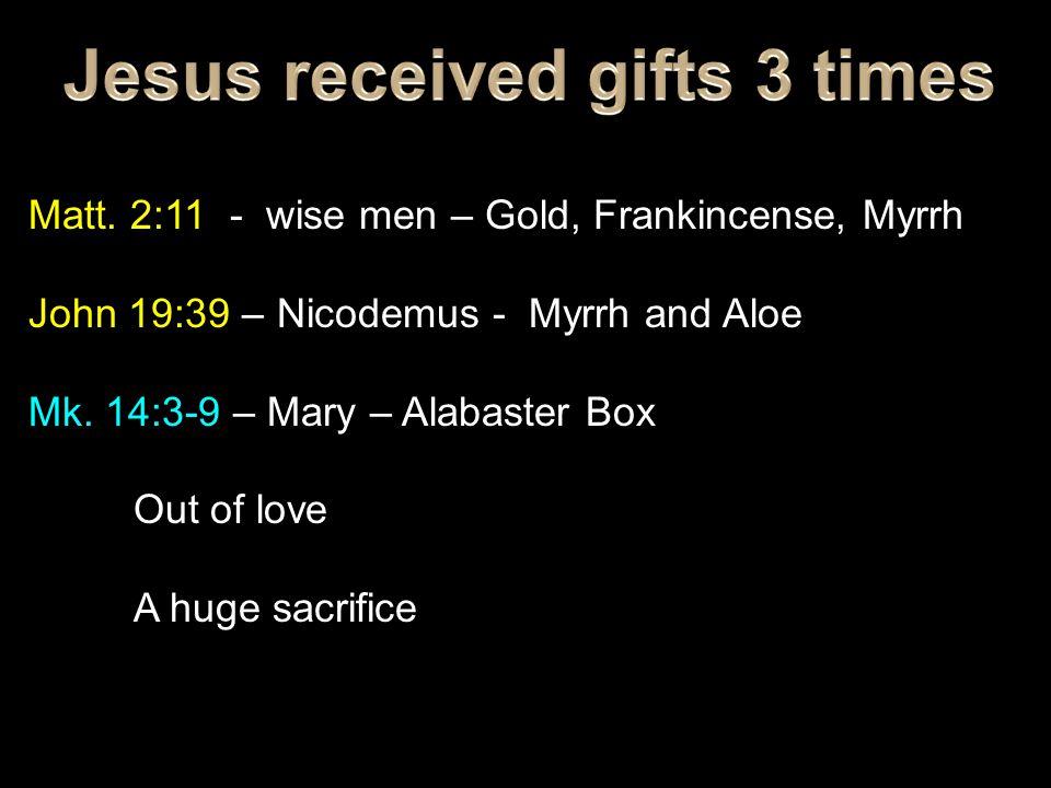 Matt. 2:11 - wise men – Gold, Frankincense, Myrrh John 19:39 – Nicodemus - Myrrh and Aloe Mk.