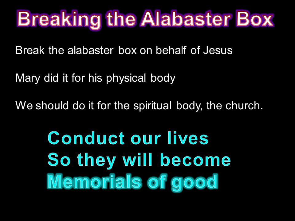 Break the alabaster box on behalf of Jesus Mary did it for his physical body We should do it for the spiritual body, the church.