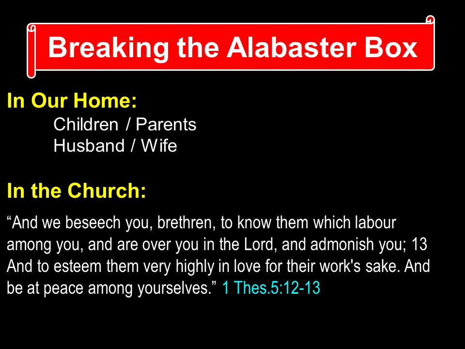 Breaking the Alabaster Box In Our Home: Children / Parents Husband / Wife In the Church: And we beseech you, brethren, to know them which labour among you, and are over you in the Lord, and admonish you; 13 And to esteem them very highly in love for their work s sake.