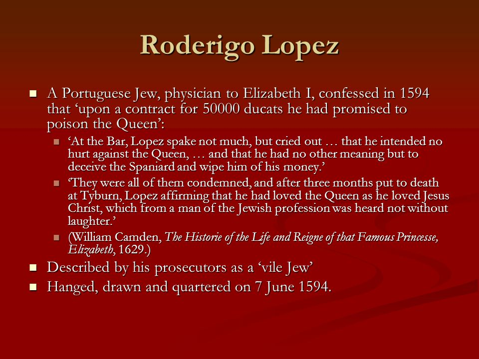 Roderigo Lopez A Portuguese Jew, physician to Elizabeth I, confessed in 1594 that 'upon a contract for 50000 ducats he had promised to poison the Queen': A Portuguese Jew, physician to Elizabeth I, confessed in 1594 that 'upon a contract for 50000 ducats he had promised to poison the Queen': 'At the Bar, Lopez spake not much, but cried out … that he intended no hurt against the Queen, … and that he had no other meaning but to deceive the Spaniard and wipe him of his money.' 'At the Bar, Lopez spake not much, but cried out … that he intended no hurt against the Queen, … and that he had no other meaning but to deceive the Spaniard and wipe him of his money.' 'They were all of them condemned, and after three months put to death at Tyburn, Lopez affirming that he had loved the Queen as he loved Jesus Christ, which from a man of the Jewish profession was heard not without laughter.' 'They were all of them condemned, and after three months put to death at Tyburn, Lopez affirming that he had loved the Queen as he loved Jesus Christ, which from a man of the Jewish profession was heard not without laughter.' (William Camden, The Historie of the Life and Reigne of that Famous Princesse, Elizabeth, 1629.) (William Camden, The Historie of the Life and Reigne of that Famous Princesse, Elizabeth, 1629.) Described by his prosecutors as a 'vile Jew' Described by his prosecutors as a 'vile Jew' Hanged, drawn and quartered on 7 June 1594.