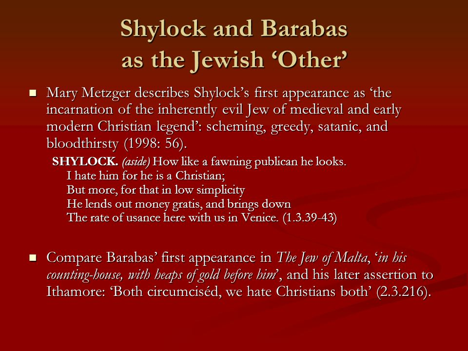 Shylock and Barabas as the Jewish 'Other' Mary Metzger describes Shylock's first appearance as 'the incarnation of the inherently evil Jew of medieval and early modern Christian legend': scheming, greedy, satanic, and bloodthirsty (1998: 56).