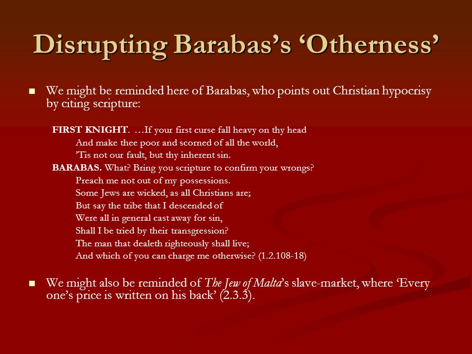 Disrupting Barabas's 'Otherness' We might be reminded here of Barabas, who points out Christian hypocrisy by citing scripture: FIRST KNIGHT.
