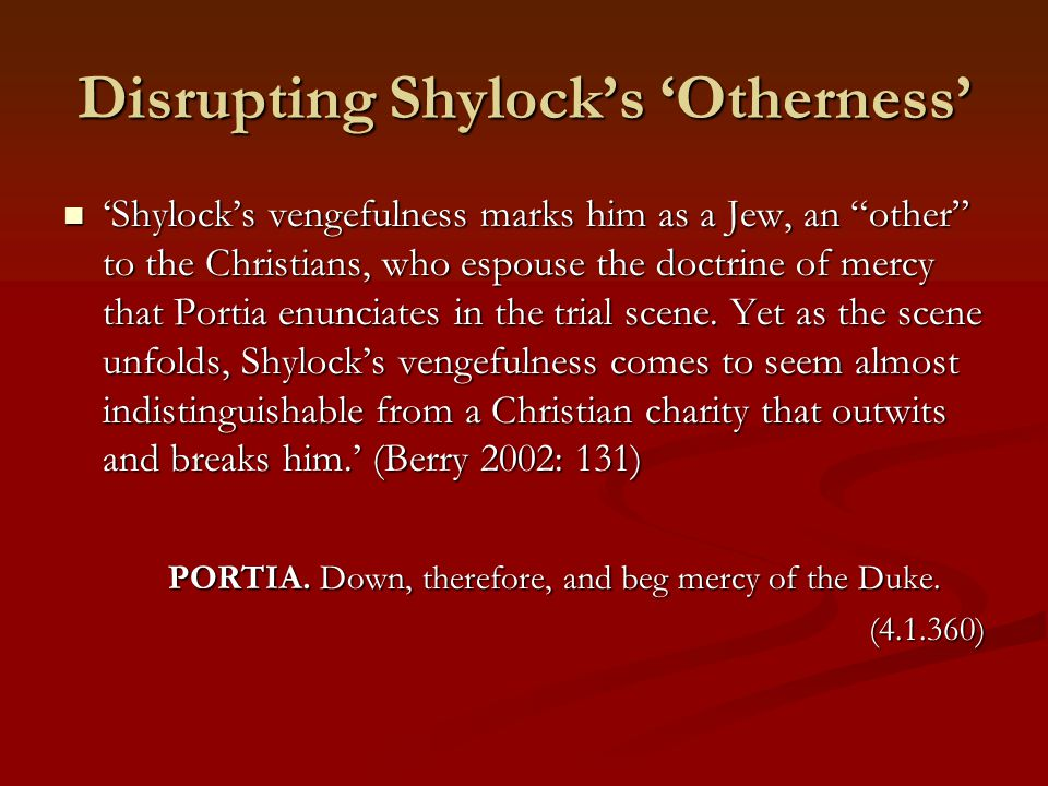 Disrupting Shylock's 'Otherness' 'Shylock's vengefulness marks him as a Jew, an other to the Christians, who espouse the doctrine of mercy that Portia enunciates in the trial scene.