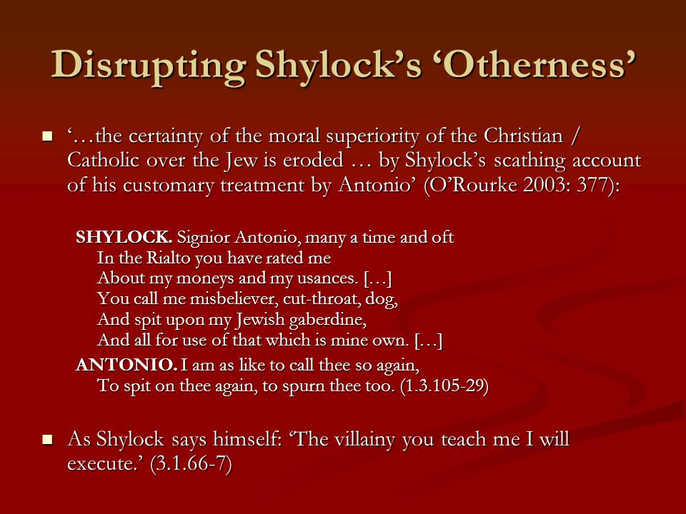 Disrupting Shylock's 'Otherness' '…the certainty of the moral superiority of the Christian / Catholic over the Jew is eroded … by Shylock's scathing account of his customary treatment by Antonio' (O'Rourke 2003: 377): '…the certainty of the moral superiority of the Christian / Catholic over the Jew is eroded … by Shylock's scathing account of his customary treatment by Antonio' (O'Rourke 2003: 377): SHYLOCK.