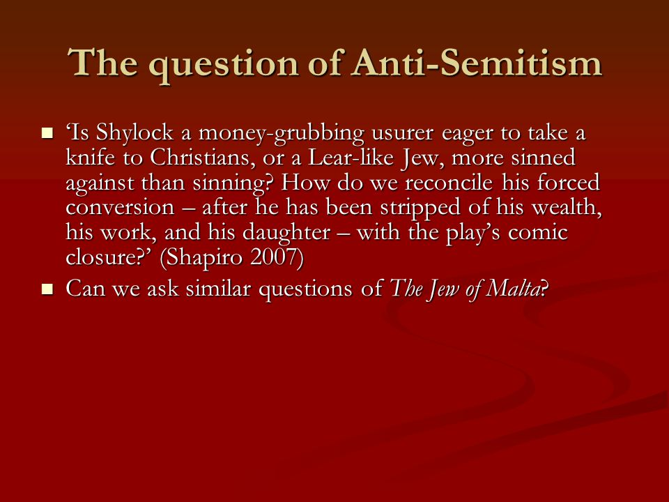 The question of Anti-Semitism 'Is Shylock a money-grubbing usurer eager to take a knife to Christians, or a Lear-like Jew, more sinned against than sinning.