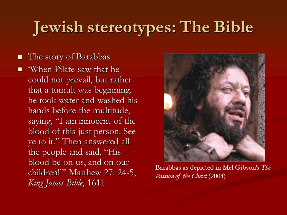 Jewish stereotypes: The Bible The story of Barabbas The story of Barabbas 'When Pilate saw that he could not prevail, but rather that a tumult was beginning, he took water and washed his hands before the multitude, saying, I am innocent of the blood of this just person.
