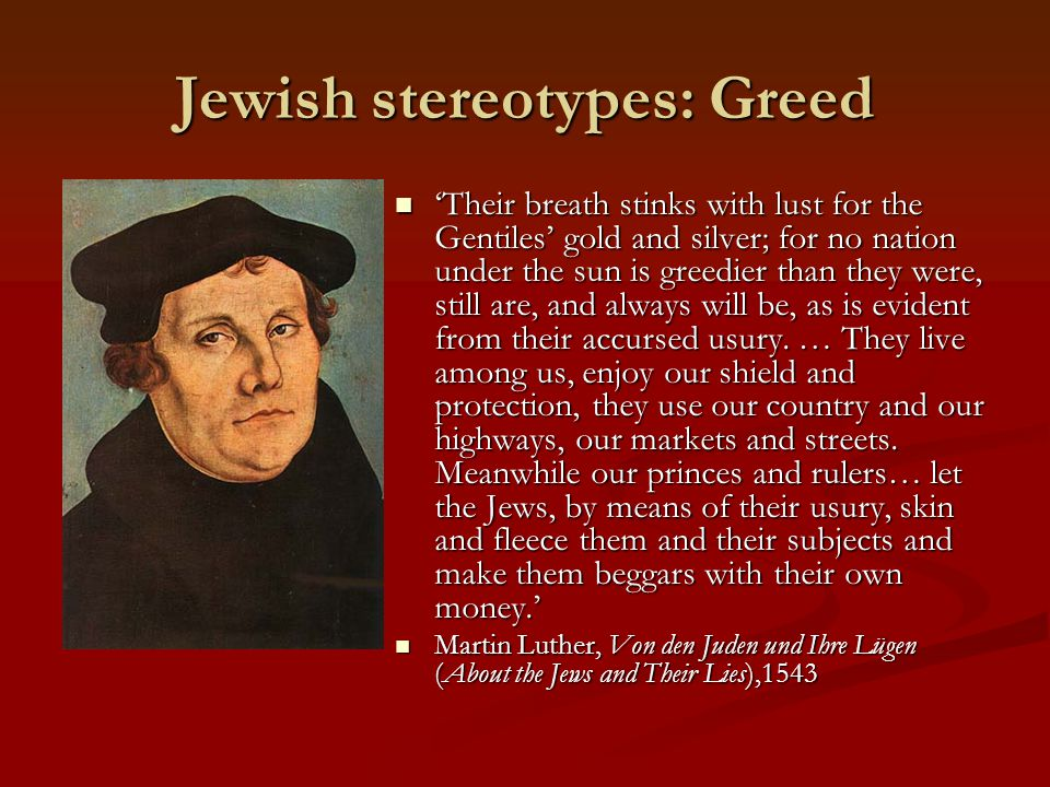 Jewish stereotypes: Greed 'Their breath stinks with lust for the Gentiles' gold and silver; for no nation under the sun is greedier than they were, still are, and always will be, as is evident from their accursed usury.