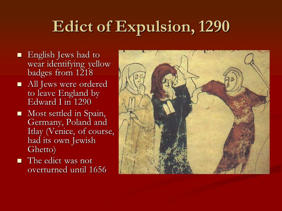 Edict of Expulsion, 1290 English Jews had to wear identifying yellow badges from 1218 English Jews had to wear identifying yellow badges from 1218 All Jews were ordered to leave England by Edward I in 1290 All Jews were ordered to leave England by Edward I in 1290 Most settled in Spain, Germany, Poland and Itlay (Venice, of course, had its own Jewish Ghetto) Most settled in Spain, Germany, Poland and Itlay (Venice, of course, had its own Jewish Ghetto) The edict was not overturned until 1656 The edict was not overturned until 1656