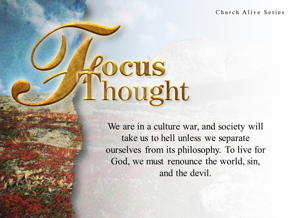 Focus Thought We are in a culture war, and society will take us to hell unless we separate ourselves from its philosophy. To live for God, we must ren