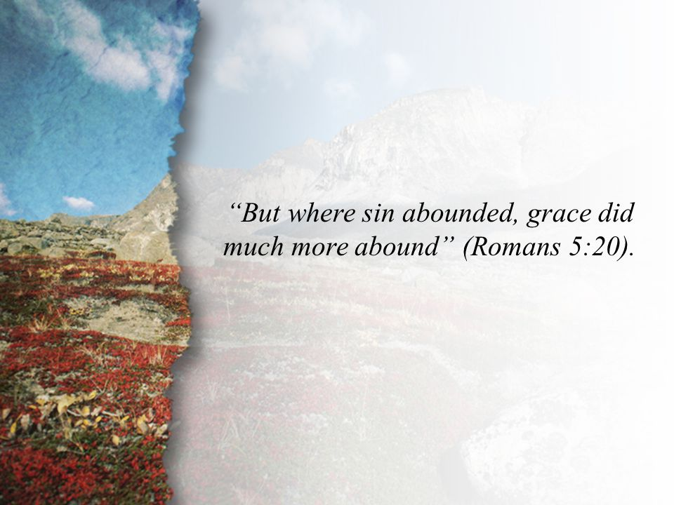 """Romans 5:20 """"But where sin abounded, grace did much more abound"""" (Romans 5:20)."""